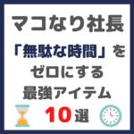 マコなり社長おすすめ|「無駄な時間」をゼロにする最強のアイテム 10選 まとめ