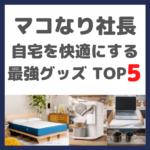 マコなり社長おすすめ|自宅を快適にする最強グッズTOP5 まとめ