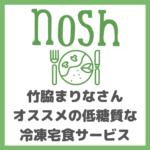 nosh(ナッシュ)のメリット・デメリット|竹脇まりなさんオススメ!低糖質で美味しい冷凍宅食サービスを注文!