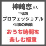 【神崎恵さん「プロフェッショナル 仕事の流儀」出演】おうち時間を楽しくするプロの極意(1/26 NHK)