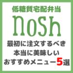 低糖質宅配弁当「nosh -ナッシュ- 」|最初に注文するべき本当に美味しいおすすめメニュー 5選