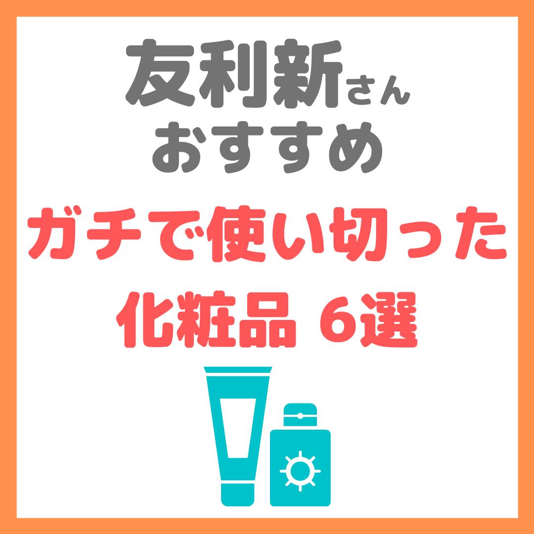 友利新さんオススメ|ガチで使い切った化粧品 6選 まとめ