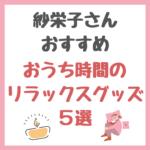 紗栄子さんオススメ|おうち時間のリラックスグッズ 5選 まとめ