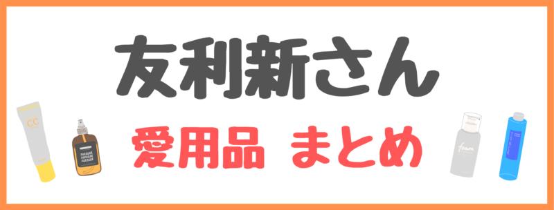 友利新さんの愛用品情報を紹介した記事一覧はコチラ (スキンケア・インナーケア・美肌レシピ…etc)