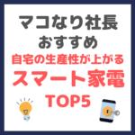 マコなり社長おすすめ|スマート家電 TOP5 〜自宅の生産性が上がる〜