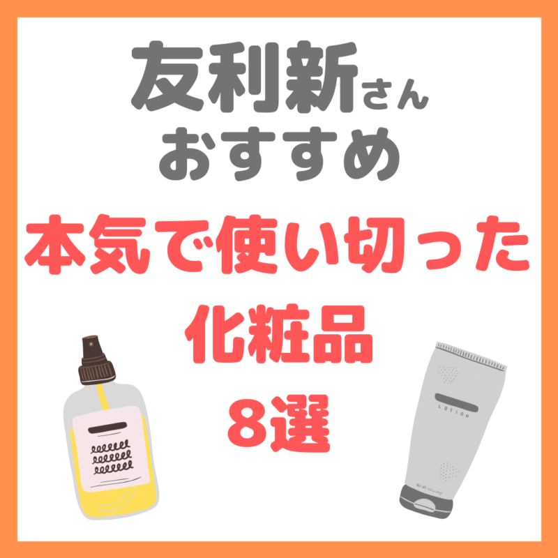友利新さんオススメ 本気で使い切った化粧品 8選 まとめ(2021年5月)