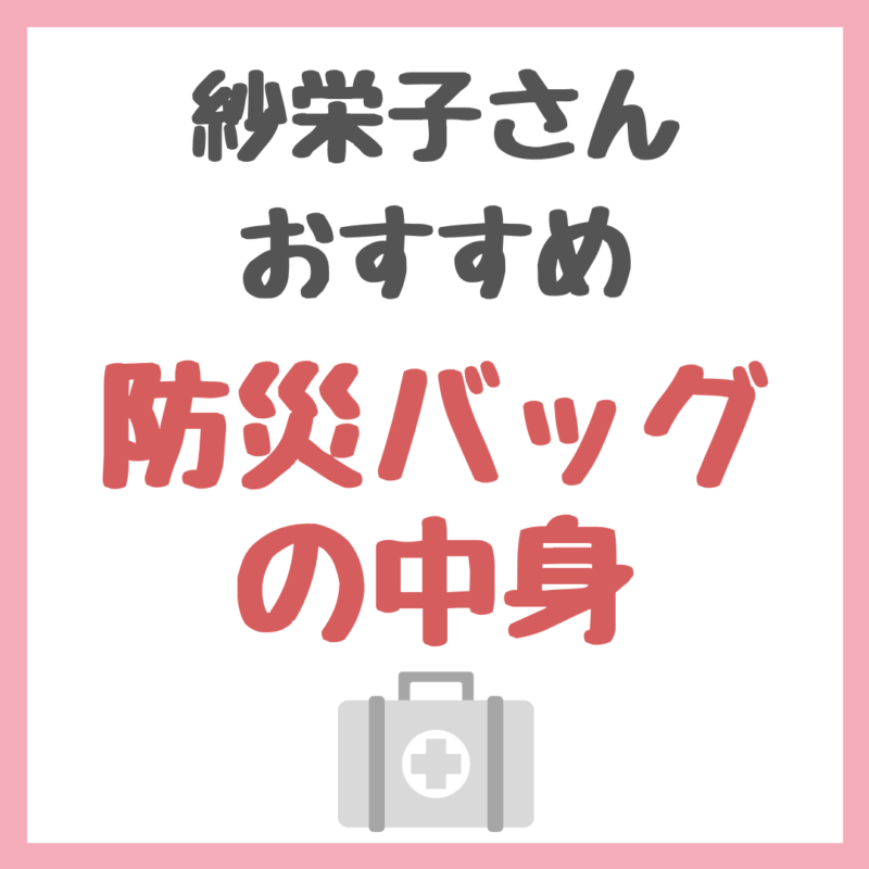紗栄子さんオススメ|防災バッグの中身 まとめ 〜大切な人を守るために準備しよう!〜