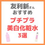 友利新さんオススメ|プチプラ美白化粧水 3選 まとめ