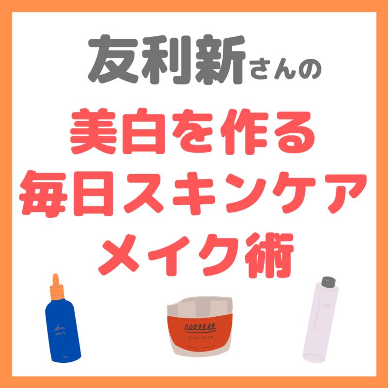 友利新さんの毎日スキンケアメイク術 まとめ 〜美白を作る方法〜