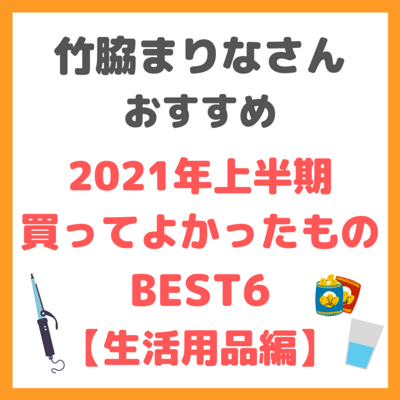 竹脇まりなさんオススメ 2021年上半期マジで買ってよかったものBEST6【生活用品編】まとめ