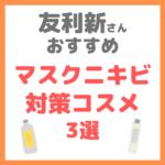 友利新さんオススメ|マスクニキビ対策コスメ 3選 まとめ