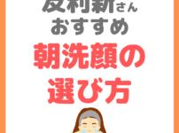 友利新さんオススメ|朝洗顔の洗顔料の選び方 まとめ
