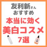 友利新さんオススメ|本当に効く美白化粧品・コスメ 7選 まとめ