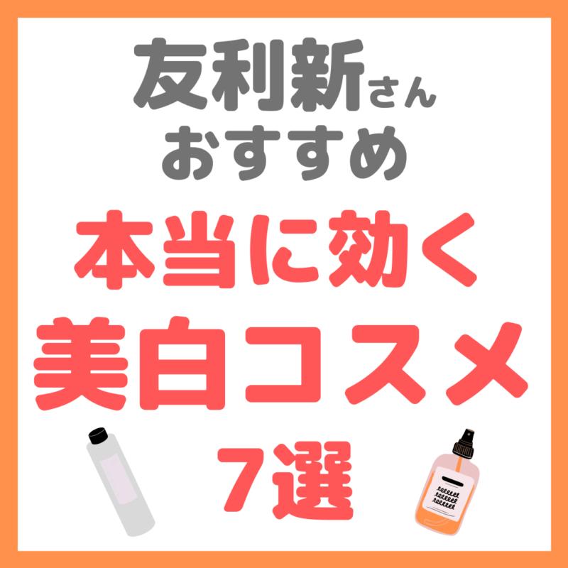 友利新さんオススメ 本当に効く美白化粧品・コスメ 7選 まとめ