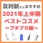 友利新さんオススメ|2021年上半期 友利新的ベストコスメ【プチプラ編】 まとめ