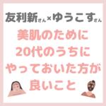 友利新さん×ゆうこすさんコラボ|美肌に向けて20代のうちにしてた方が良い事 まとめ 〜おすすめの美容医療も!〜