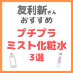 友利新さんオススメ|プチプラミスト化粧水 3選 まとめ