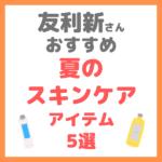 友利新さんオススメ|夏のスキンケアアイテム 5選 まとめ
