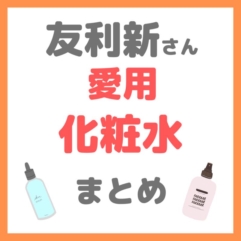 友利新さん愛用 化粧水|保湿・美白・角質ケア・敏感肌用など愛用アイテム まとめ