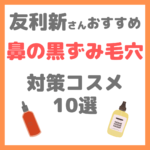 友利新さんオススメ|鼻の黒ずみ毛穴 対策コスメ10選 まとめ