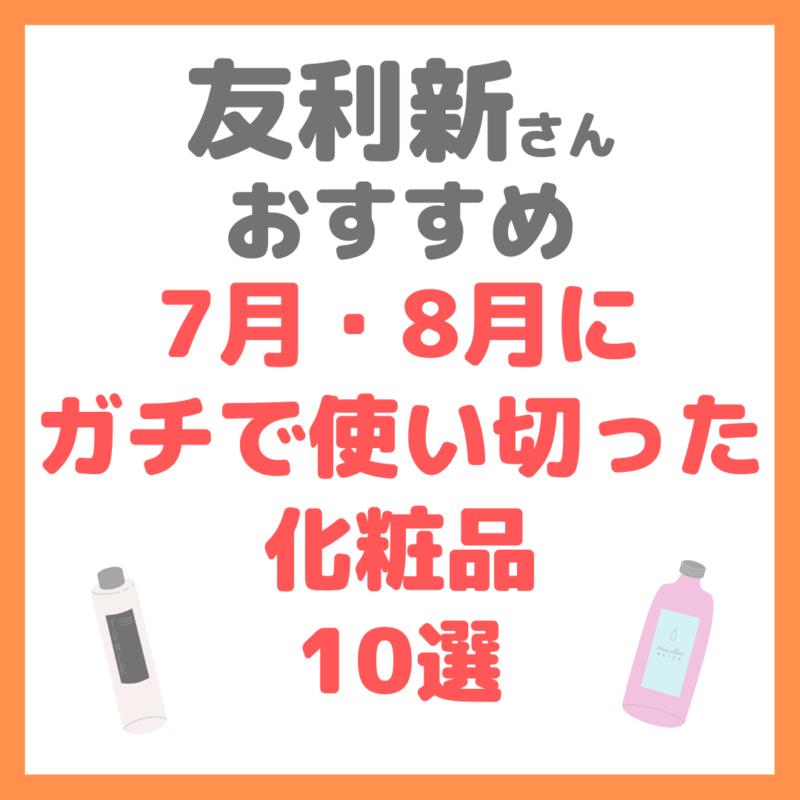 友利新さんオススメ 7・8月でガチで使い切った化粧品10選 まとめ
