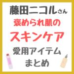 藤田ニコルさんの褒められ肌スキンケア 愛用コスメ まとめ(化粧水・美容液・乳液・シートマスクなど)