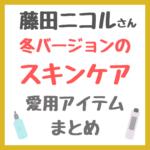 藤田ニコルさん 冬バージョンのスキンケア|愛用コスメ まとめ(化粧水・美容液・乳液・シートマスクなど)
