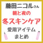藤田ニコルさん 朝と夜の冬スキンケア|愛用コスメ まとめ(化粧水・美容液・乳液・シートマスクなど)