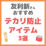 友利新さんオススメ|テカリ防止アイテム 3選 まとめ